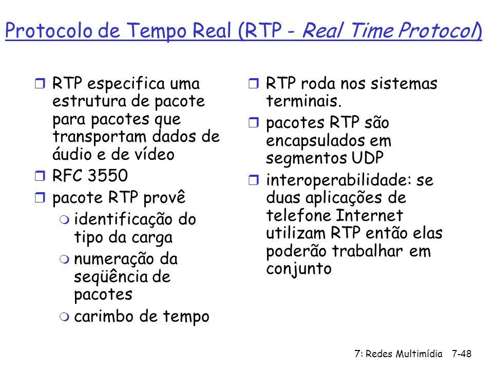 7: Redes Multimídia7-48 Protocolo de Tempo Real (RTP - Real Time Protocol) r RTP especifica uma estrutura de pacote para pacotes que transportam dados