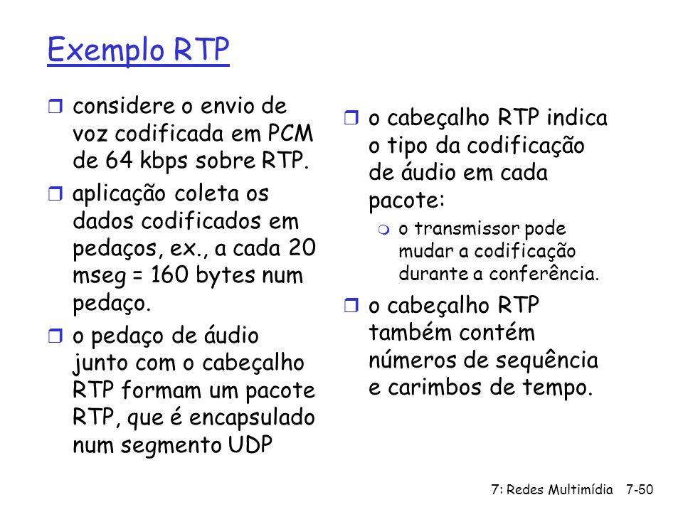 7: Redes Multimídia7-50 Exemplo RTP r considere o envio de voz codificada em PCM de 64 kbps sobre RTP. r aplicação coleta os dados codificados em peda