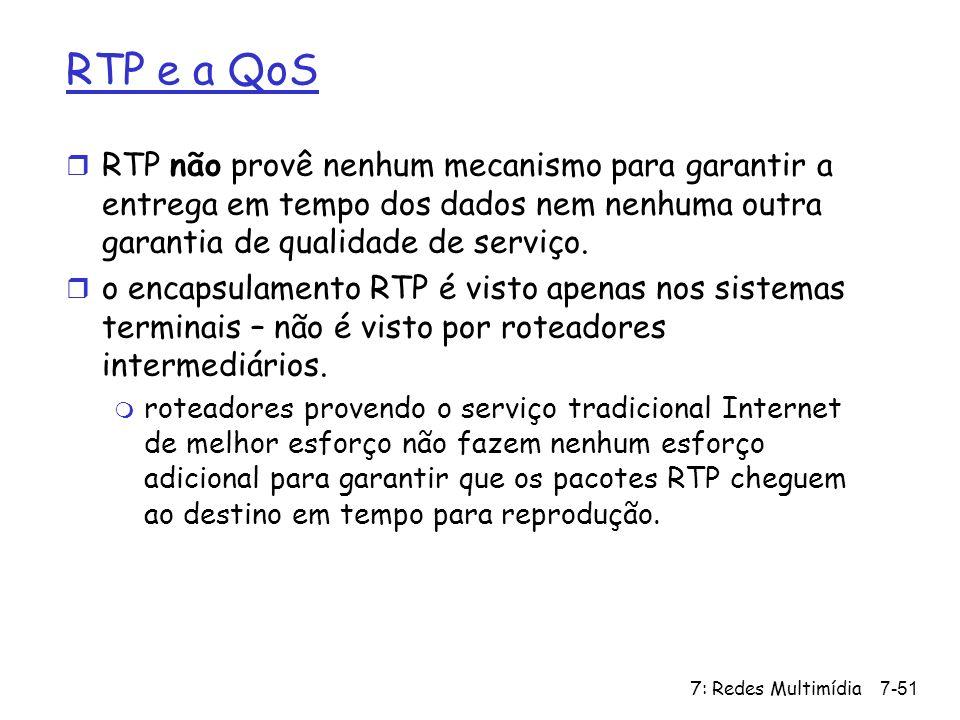 7: Redes Multimídia7-51 RTP e a QoS r RTP não provê nenhum mecanismo para garantir a entrega em tempo dos dados nem nenhuma outra garantia de qualidad