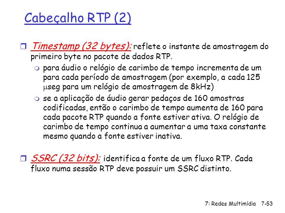 7: Redes Multimídia7-53 Cabeçalho RTP (2) r Timestamp (32 bytes): reflete o instante de amostragem do primeiro byte no pacote de dados RTP. para áudio