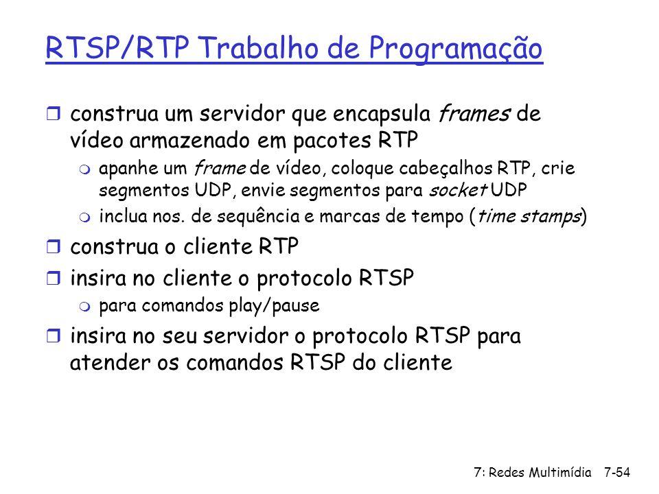7: Redes Multimídia7-54 RTSP/RTP Trabalho de Programação r construa um servidor que encapsula frames de vídeo armazenado em pacotes RTP m apanhe um fr