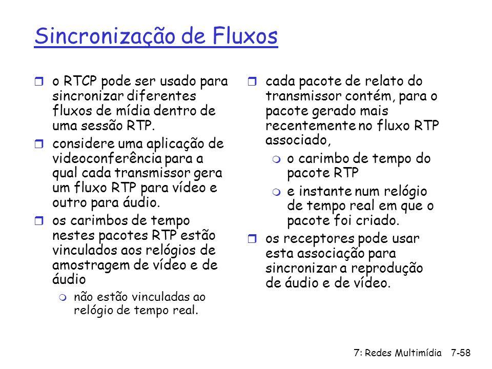 7: Redes Multimídia7-58 Sincronização de Fluxos r o RTCP pode ser usado para sincronizar diferentes fluxos de mídia dentro de uma sessão RTP. r consid