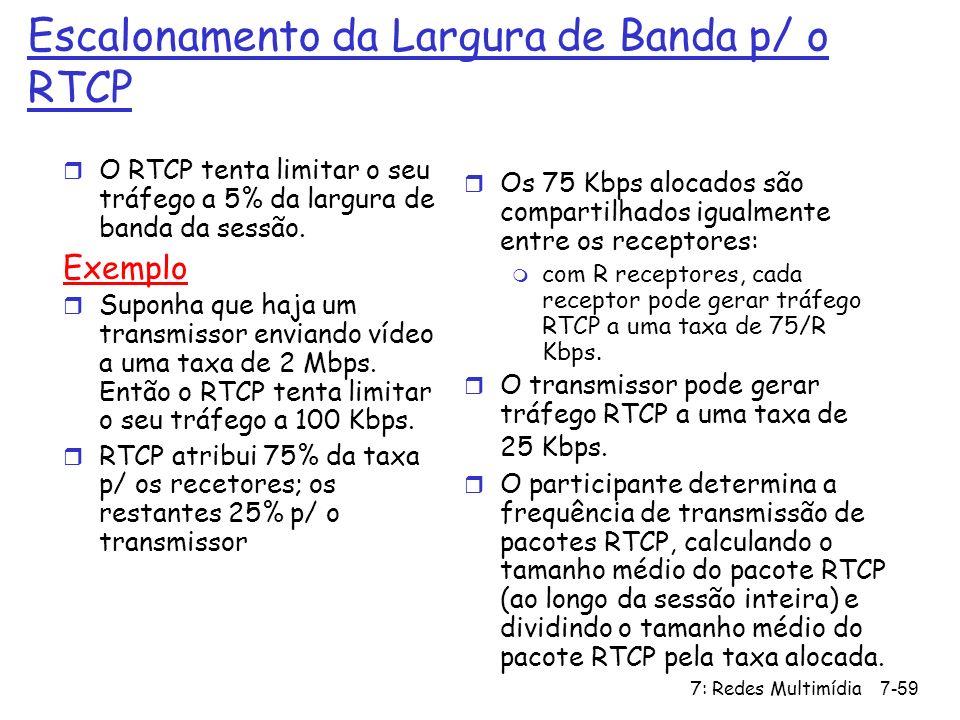 7: Redes Multimídia7-59 Escalonamento da Largura de Banda p/ o RTCP r O RTCP tenta limitar o seu tráfego a 5% da largura de banda da sessão. Exemplo r