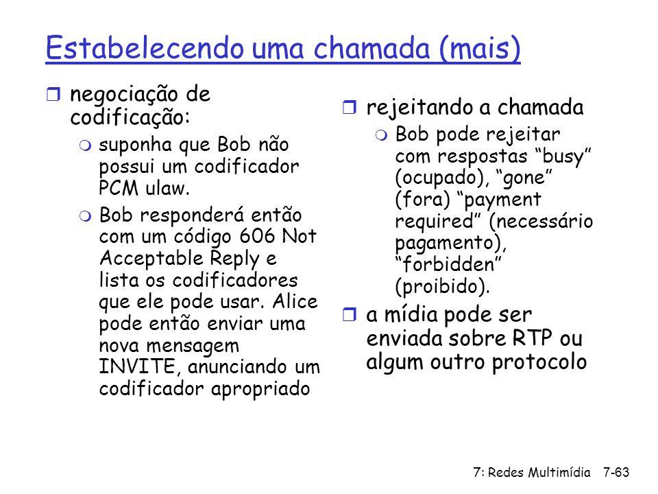 7: Redes Multimídia7-63 Estabelecendo uma chamada (mais) r negociação de codificação: m suponha que Bob não possui um codificador PCM ulaw. m Bob resp