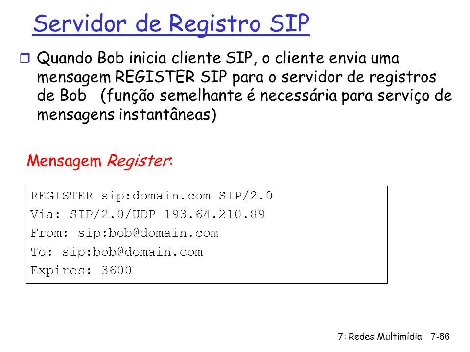 7: Redes Multimídia7-66 Servidor de Registro SIP REGISTER sip:domain.com SIP/2.0 Via: SIP/2.0/UDP 193.64.210.89 From: sip:bob@domain.com To: sip:bob@d