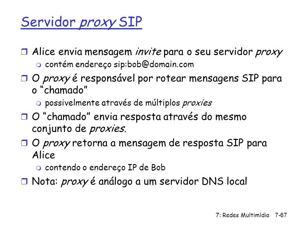7: Redes Multimídia7-67 Servidor proxy SIP r Alice envia mensagem invite para o seu servidor proxy m contém endereço sip:bob@domain.com r O proxy é re