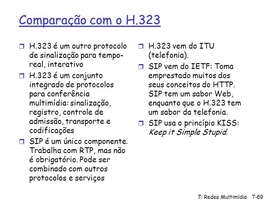 7: Redes Multimídia7-69 Comparação com o H.323 r H.323 é um outro protocolo de sinalização para tempo- real, interativo r H.323 é um conjunto integrad