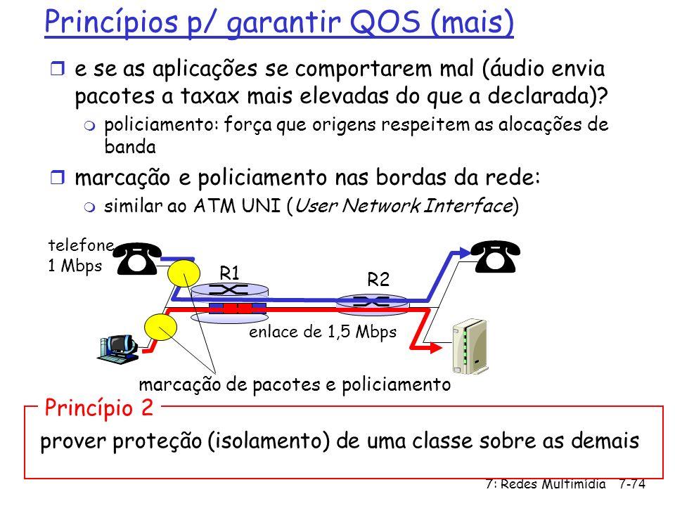 7: Redes Multimídia7-74 Princípios p/ garantir QOS (mais) r e se as aplicações se comportarem mal (áudio envia pacotes a taxax mais elevadas do que a