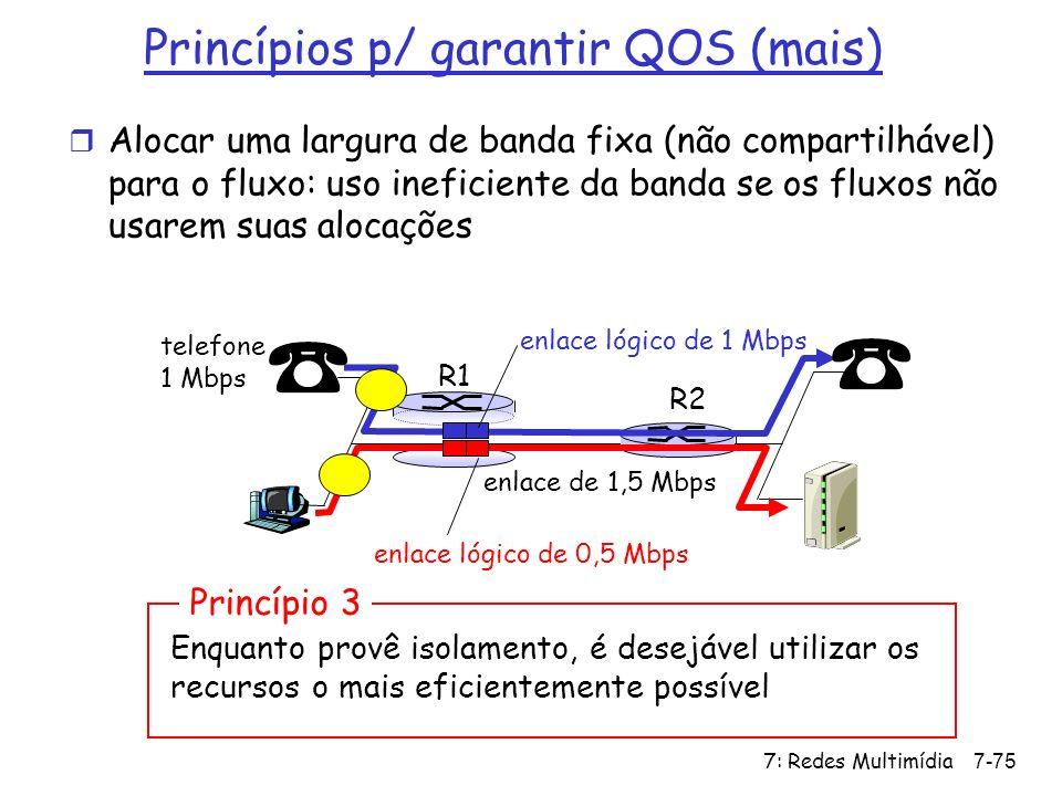 7: Redes Multimídia7-75 Princípios p/ garantir QOS (mais) r Alocar uma largura de banda fixa (não compartilhável) para o fluxo: uso ineficiente da ban