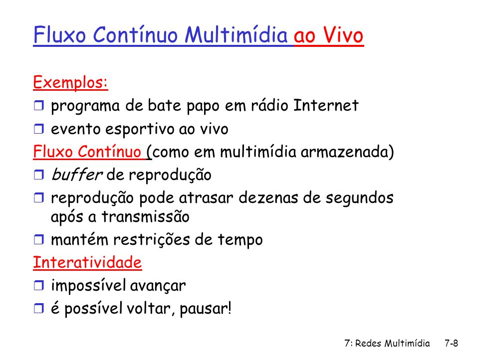 7: Redes Multimídia7-8 Fluxo Contínuo Multimídia ao Vivo Exemplos: r programa de bate papo em rádio Internet r evento esportivo ao vivo Fluxo Contínuo