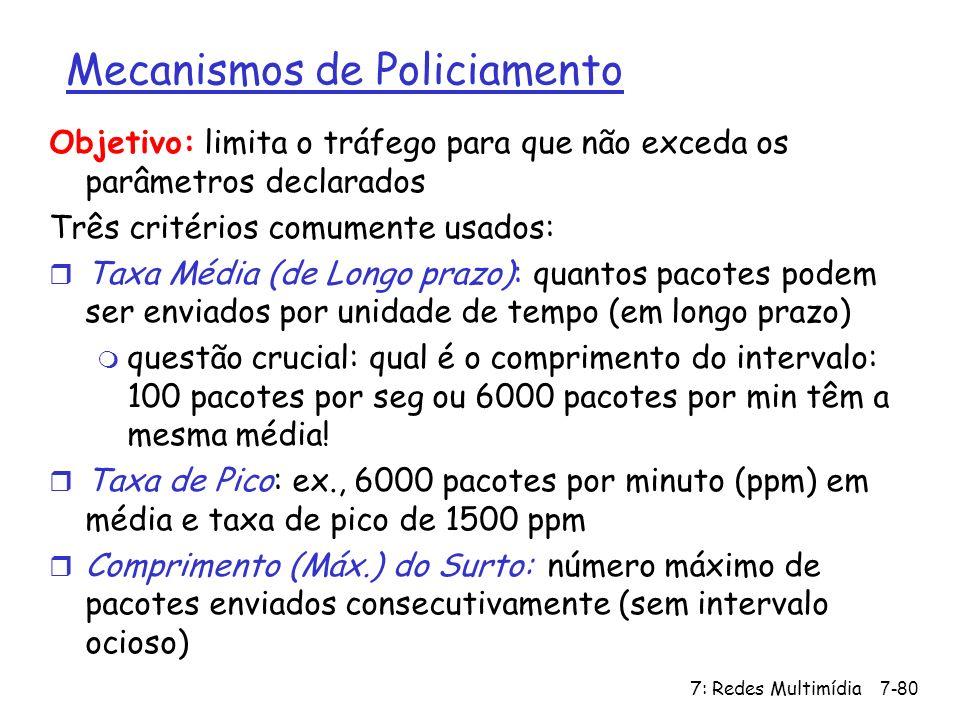 7: Redes Multimídia7-80 Mecanismos de Policiamento Objetivo: limita o tráfego para que não exceda os parâmetros declarados Três critérios comumente us