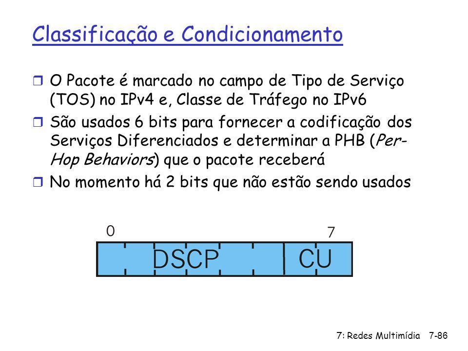7: Redes Multimídia7-86 Classificação e Condicionamento r O Pacote é marcado no campo de Tipo de Serviço (TOS) no IPv4 e, Classe de Tráfego no IPv6 r