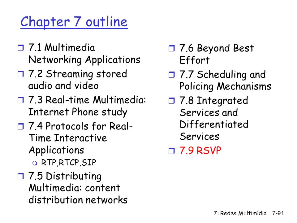 7: Redes Multimídia7-91 Chapter 7 outline r 7.1 Multimedia Networking Applications r 7.2 Streaming stored audio and video r 7.3 Real-time Multimedia: