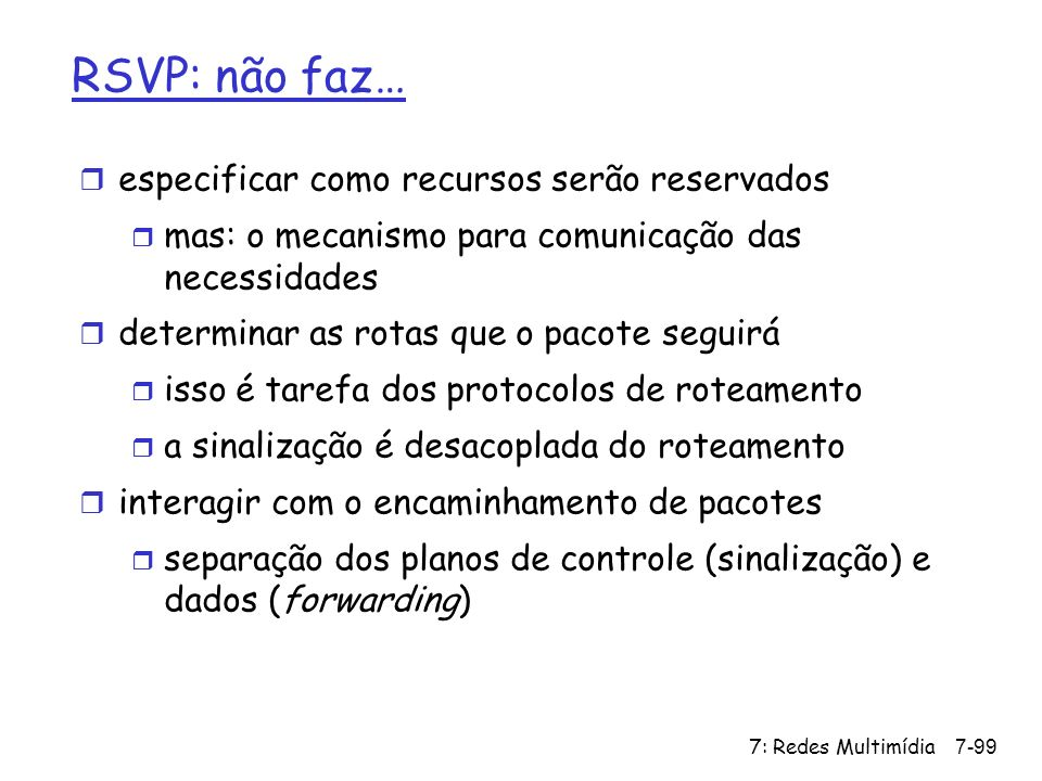 7: Redes Multimídia7-99 RSVP: não faz… r especificar como recursos serão reservados r mas: o mecanismo para comunicação das necessidades r determinar