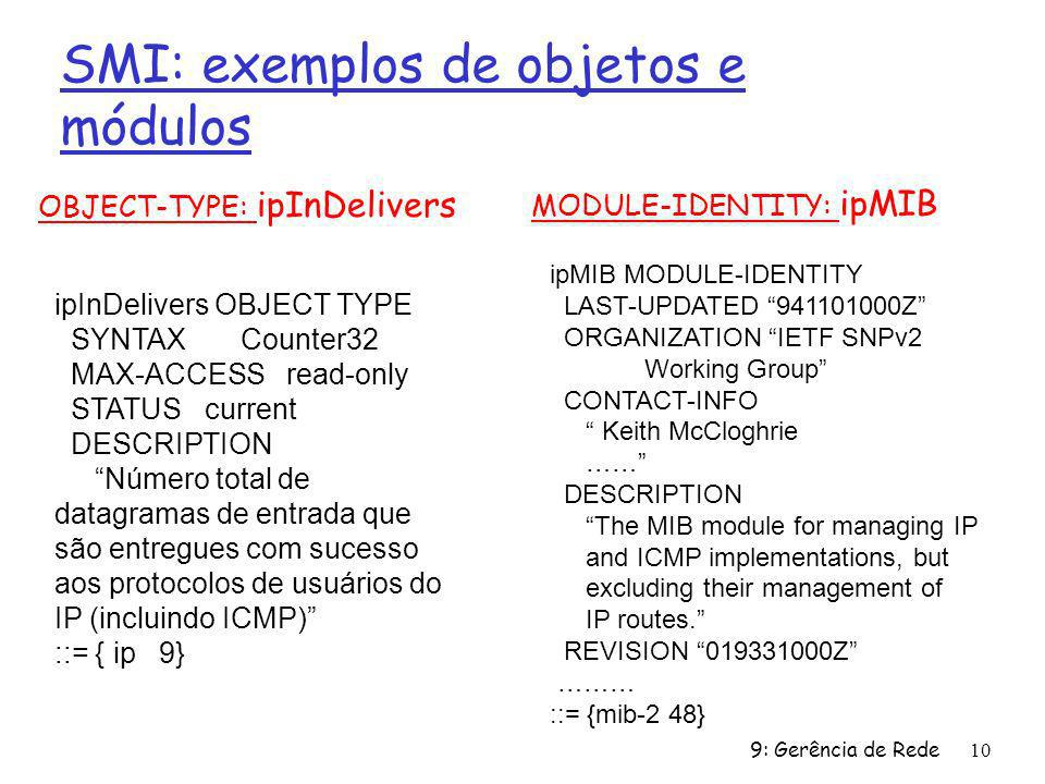 9: Gerência de Rede10 SMI: exemplos de objetos e módulos OBJECT-TYPE: ipInDelivers MODULE-IDENTITY: ipMIB ipInDelivers OBJECT TYPE SYNTAX Counter32 MAX-ACCESS read-only STATUS current DESCRIPTION Número total de datagramas de entrada que são entregues com sucesso aos protocolos de usuários do IP (incluindo ICMP) ::= { ip 9} ipMIB MODULE-IDENTITY LAST-UPDATED 941101000Z ORGANIZATION IETF SNPv2 Working Group CONTACT-INFO Keith McCloghrie …… DESCRIPTION The MIB module for managing IP and ICMP implementations, but excluding their management of IP routes.
