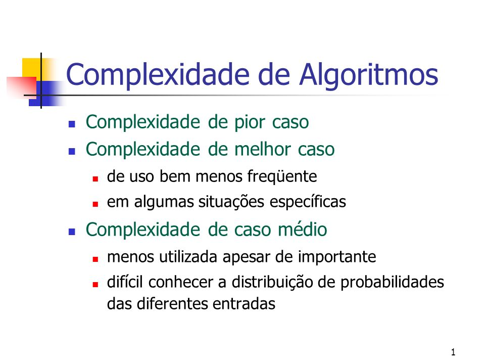 1 Complexidade de Algoritmos Complexidade de pior caso Complexidade de melhor caso de uso bem menos freqüente em algumas situações específicas Complexidade de caso médio menos utilizada apesar de importante difícil conhecer a distribuição de probabilidades das diferentes entradas