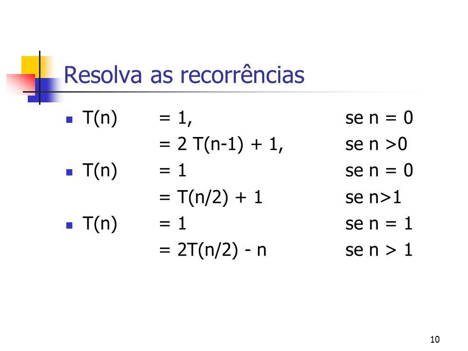 10 Resolva as recorrências T(n) = 1, se n = 0 = 2 T(n-1) + 1, se n >0 T(n) = 1se n = 0 = T(n/2) + 1se n>1 T(n)= 1se n = 1 = 2T(n/2) - nse n > 1