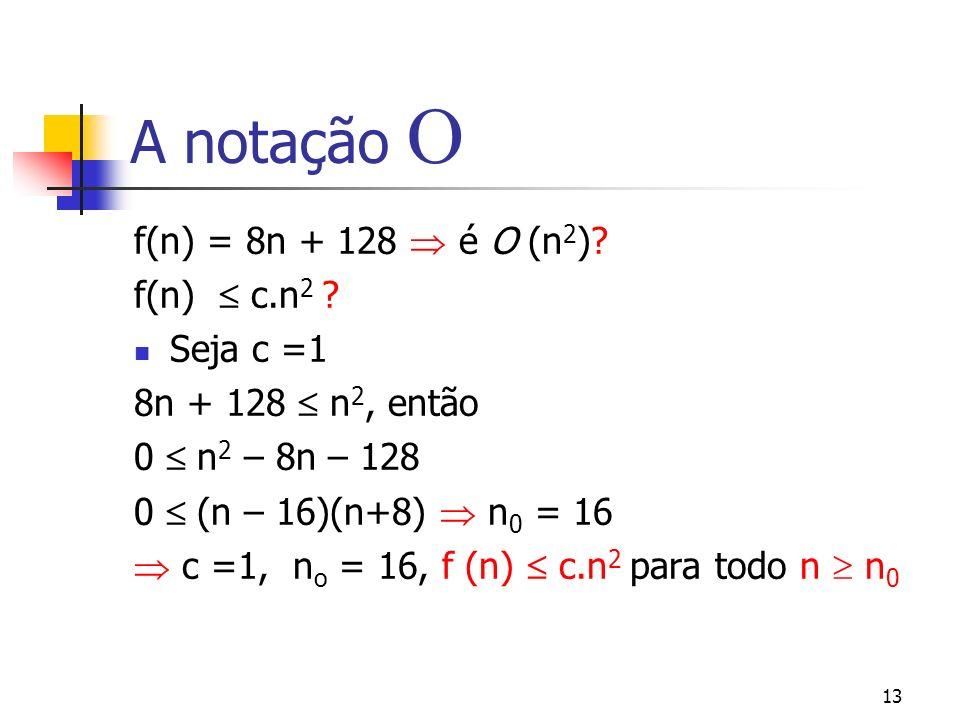 13 A notação f(n) = 8n + 128 é O (n 2 ). f(n) c.n 2 .