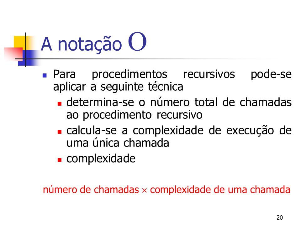 20 A notação Para procedimentos recursivos pode-se aplicar a seguinte técnica determina-se o número total de chamadas ao procedimento recursivo calcula-se a complexidade de execução de uma única chamada complexidade número de chamadas complexidade de uma chamada