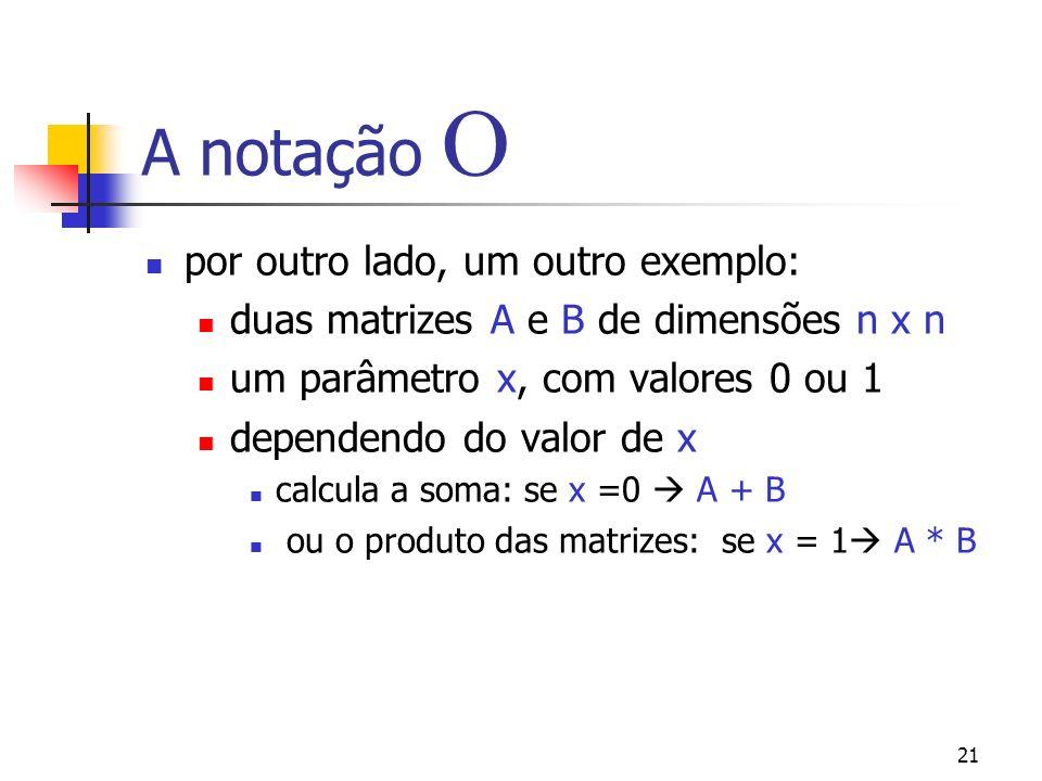 21 A notação por outro lado, um outro exemplo: duas matrizes A e B de dimensões n x n um parâmetro x, com valores 0 ou 1 dependendo do valor de x calcula a soma: se x =0 A + B ou o produto das matrizes: se x = 1 A * B