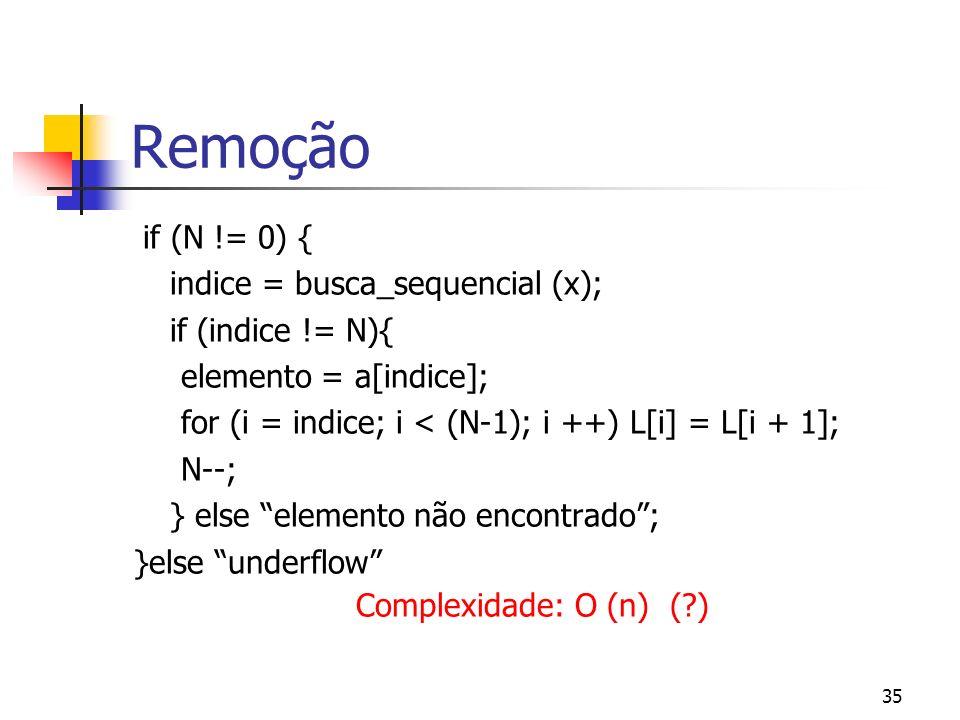 35 Remoção if (N != 0) { indice = busca_sequencial (x); if (indice != N){ elemento = a[indice]; for (i = indice; i < (N-1); i ++) L[i] = L[i + 1]; N--; } else elemento não encontrado; }else underflow Complexidade: O (n) ( )