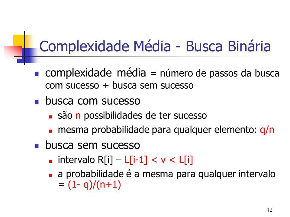 43 Complexidade Média - Busca Binária complexidade média = número de passos da busca com sucesso + busca sem sucesso busca com sucesso são n possibilidades de ter sucesso mesma probabilidade para qualquer elemento: q/n busca sem sucesso intervalo R[i] – L[i-1] < v < L[i] a probabilidade é a mesma para qualquer intervalo = (1- q)/(n+1)