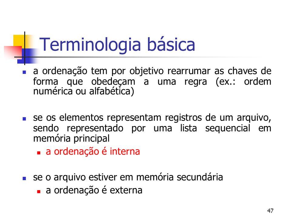 47 Terminologia básica a ordenação tem por objetivo rearrumar as chaves de forma que obedeçam a uma regra (ex.: ordem numérica ou alfabética) se os elementos representam registros de um arquivo, sendo representado por uma lista sequencial em memória principal a ordenação é interna se o arquivo estiver em memória secundária a ordenação é externa