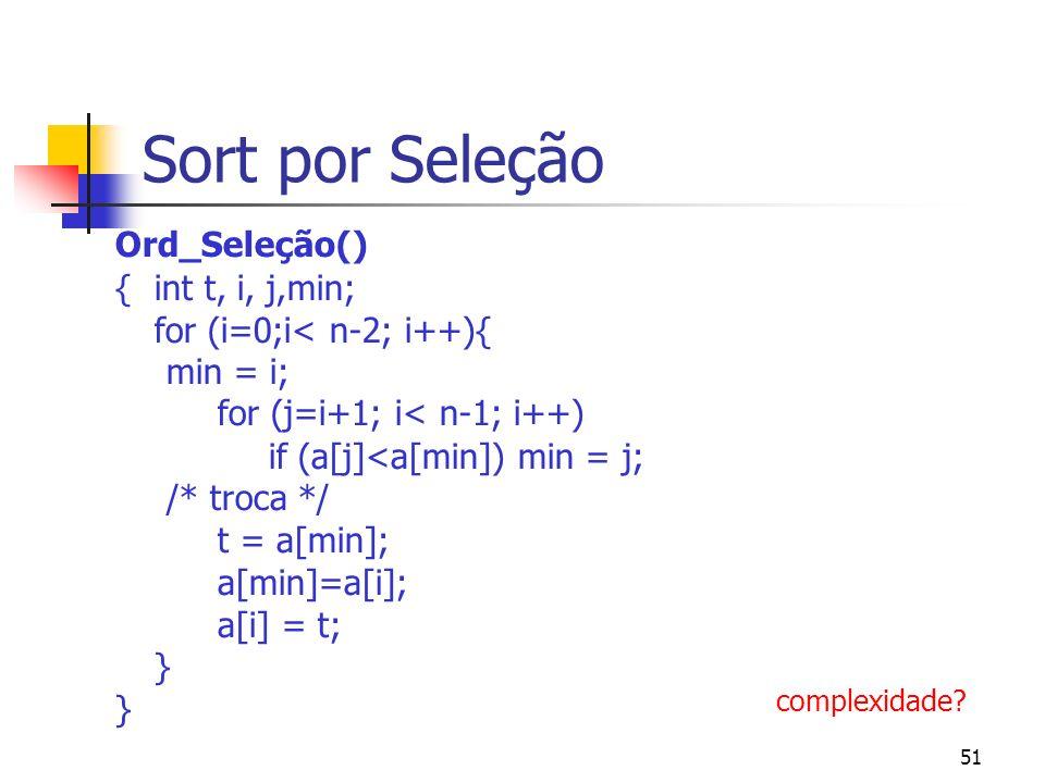 51 Sort por Seleção Ord_Seleção() { int t, i, j,min; for (i=0;i< n-2; i++){ min = i; for (j=i+1; i< n-1; i++) if (a[j]<a[min]) min = j; /* troca */ t = a[min]; a[min]=a[i]; a[i] = t; } } complexidade