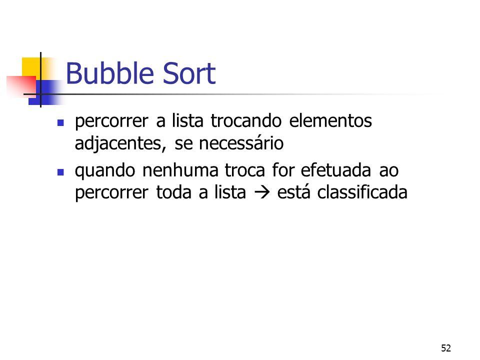 52 Bubble Sort percorrer a lista trocando elementos adjacentes, se necessário quando nenhuma troca for efetuada ao percorrer toda a lista está classificada