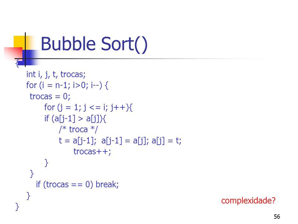 56 Bubble Sort() { int i, j, t, trocas; for (i = n-1; i>0; i--) { trocas = 0; for (j = 1; j <= i; j++){ if (a[j-1] > a[j]){ /* troca */ t = a[j-1]; a[j-1] = a[j]; a[j] = t; trocas++; } } if (trocas == 0) break; } } complexidade