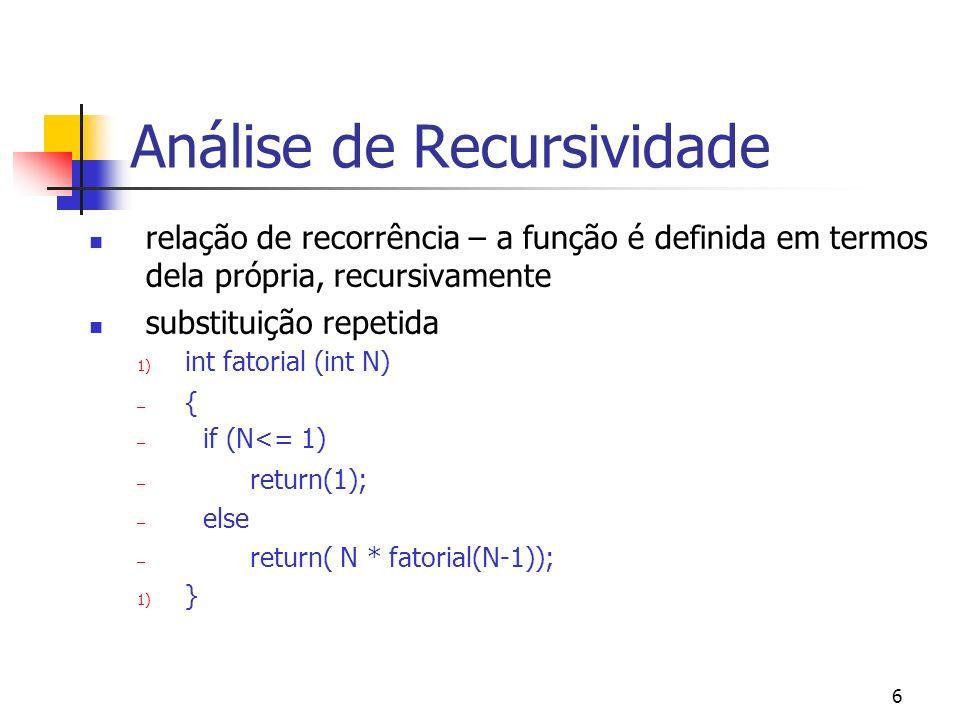 6 Análise de Recursividade relação de recorrência – a função é definida em termos dela própria, recursivamente substituição repetida 1) int fatorial (int N) – { – if (N<= 1) – return(1); – else – return( N * fatorial(N-1)); 1) }