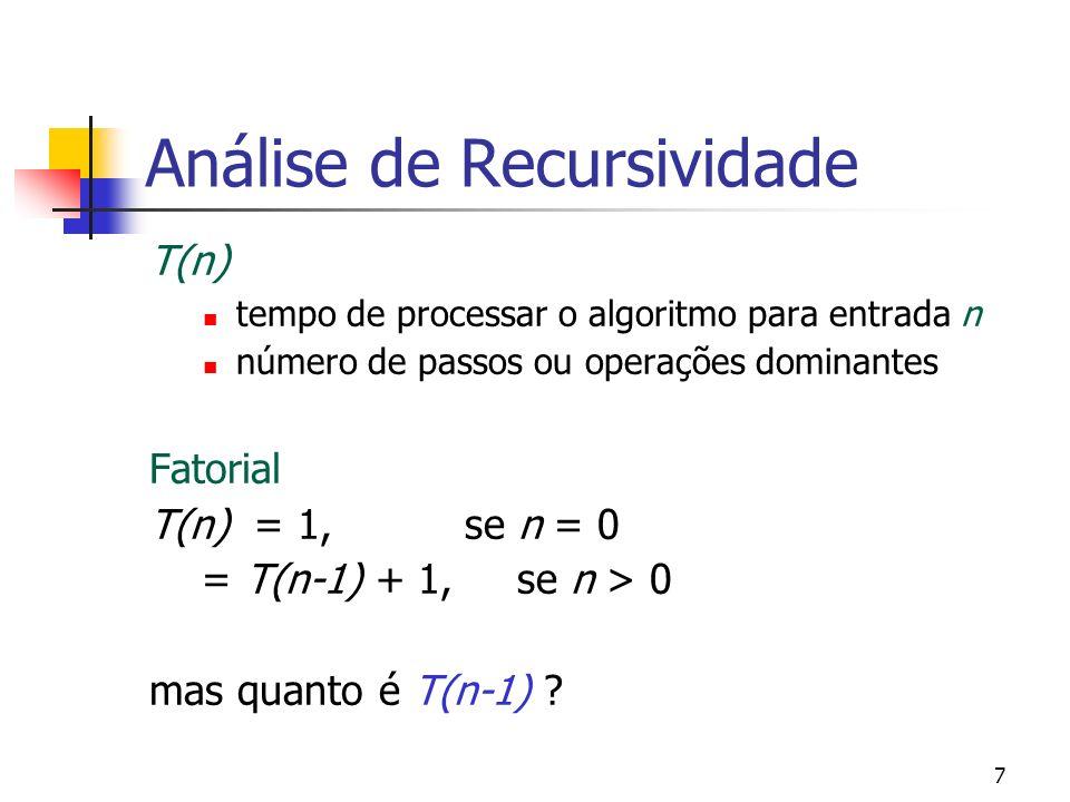 7 Análise de Recursividade T(n) tempo de processar o algoritmo para entrada n número de passos ou operações dominantes Fatorial T(n) = 1, se n = 0 = T(n-1) + 1, se n > 0 mas quanto é T(n-1)