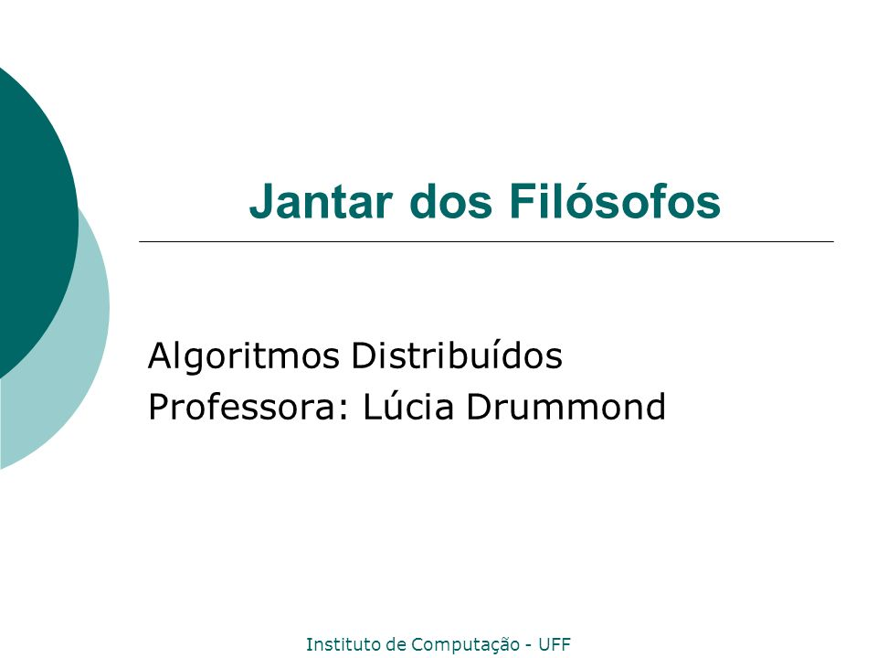 Instituto de Computação - UFF Jantar dos Filósofos Algoritmos Distribuídos Professora: Lúcia Drummond