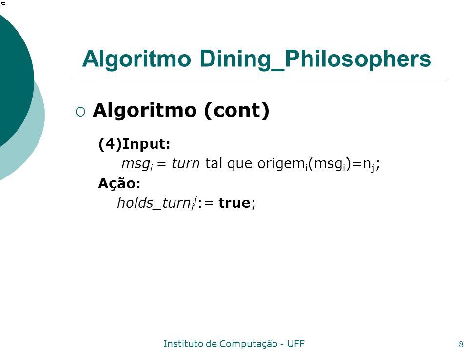 Instituto de Computação - UFF 8 Algoritmo Dining_Philosophers Algoritmo (cont) (4)Input: msg i = turn tal que origem i (msg i )=n j ; Ação: holds_turn