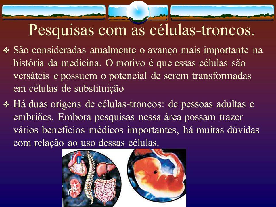 Pesquisas com as células-troncos. São consideradas atualmente o avanço mais importante na história da medicina. O motivo é que essas células são versá
