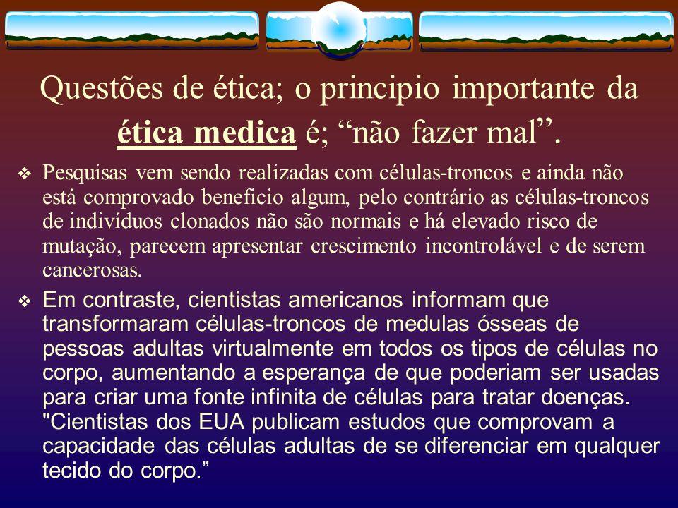 Questões de ética; o principio importante da ética medica é; não fazer mal. Pesquisas vem sendo realizadas com células-troncos e ainda não está compro
