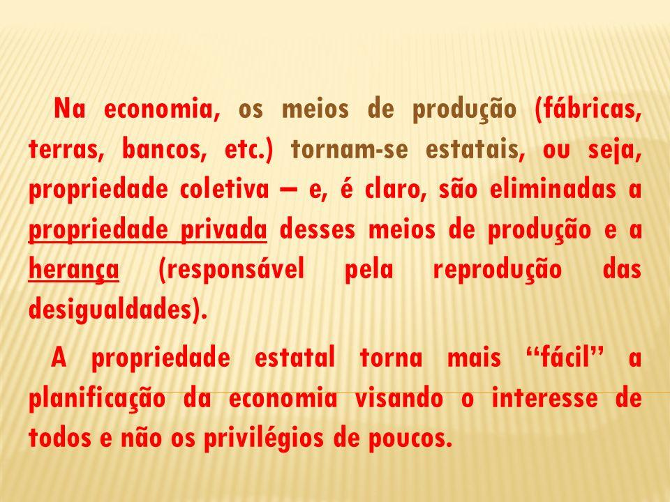 Na economia, os meios de produção (fábricas, terras, bancos, etc.) tornam-se estatais, ou seja, propriedade coletiva – e, é claro, são eliminadas a pr