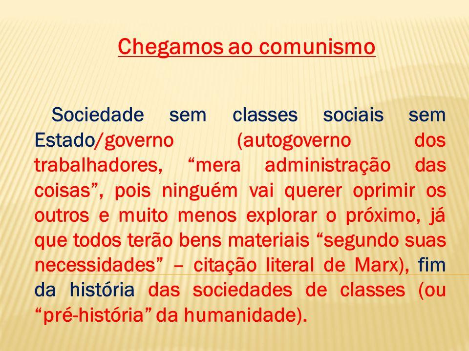Chegamos ao comunismo Sociedade sem classes sociais sem Estado/governo (autogoverno dos trabalhadores, mera administração das coisas, pois ninguém vai