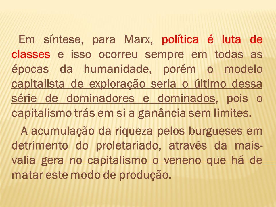 Em síntese, para Marx, política é luta de classes e isso ocorreu sempre em todas as épocas da humanidade, porém o modelo capitalista de exploração ser