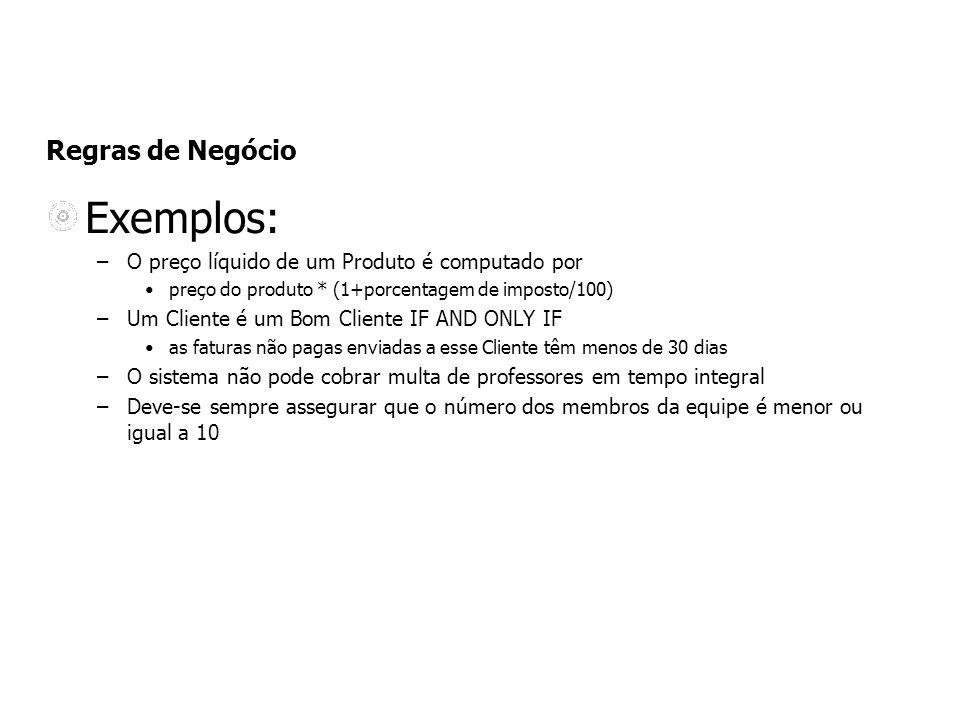 Regras de Negócio Exemplos: –O preço líquido de um Produto é computado por preço do produto * (1+porcentagem de imposto/100) –Um Cliente é um Bom Clie