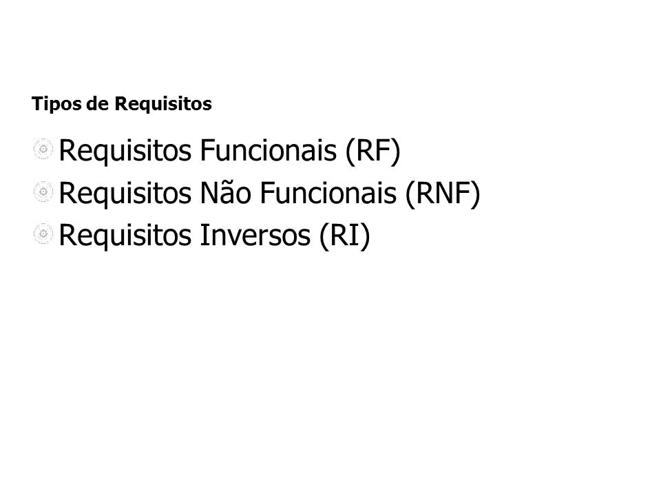 Tipos de Requisitos Requisitos Funcionais (RF) Requisitos Não Funcionais (RNF) Requisitos Inversos (RI)
