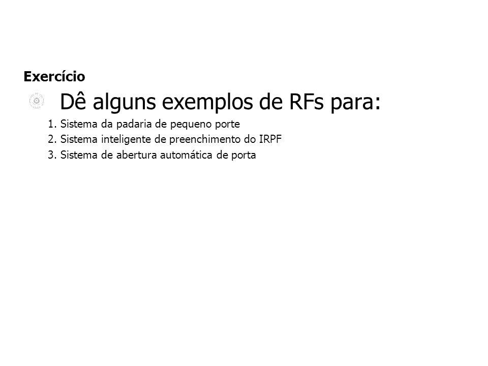 Exercício Dê alguns exemplos de RFs para: 1. Sistema da padaria de pequeno porte 2. Sistema inteligente de preenchimento do IRPF 3. Sistema de abertur