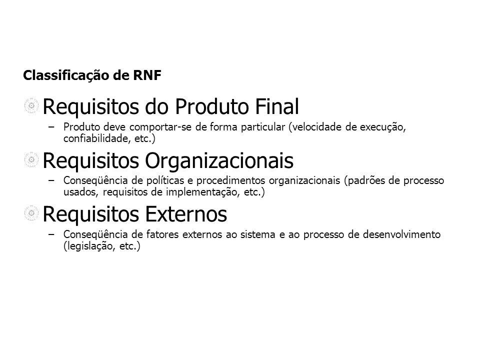 Classificação de RNF Requisitos do Produto Final –Produto deve comportar-se de forma particular (velocidade de execução, confiabilidade, etc.) Requisi
