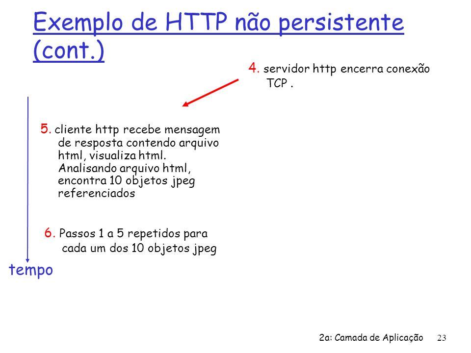 2a: Camada de Aplicação24 Modelagem do tempo de resposta Definição de RTT (Round Trip Time): intervalo de tempo entre a ida e a volta de um pequeno pacote entre um cliente e um servidor Tempo de resposta: r um RTT para iniciar a conexão TCP r um RTT para o pedido HTTP e o retorno dos primeiros bytes da resposta HTTP r tempo de transmissão do arquivo total = 2RTT+tempo de transmissão tempo para transmitir o arquivo Inicia a conexão TCP RTT solicita arquivo RTT arquivo recebido tempo