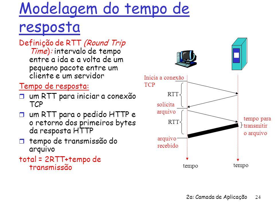 2a: Camada de Aplicação25 HTTP persistente Problemas com o HTTP não persistente: r requer 2 RTTs para cada objeto r SO aloca recursos do host para cada conexão TCP r os browser freqüentemente abrem conexões TCP paralelas para recuperar os objetos referenciados HTTP persistente r o servidor deixa a conexão aberta após enviar a resposta r mensagens HTTP seguintes entre o mesmo cliente/servidor são enviadas nesta conexão Persistente sem pipelining: r o cliente envia um novo pedido apenas quando a resposta anterior tiver sido recebida r um RTT para cada objeto referenciado Persistente com pipelining: r default no HTTP/1.1 r o cliente envia os pedidos logo que encontra um objeto referenciado r pode ser necessário apenas um RTT para todos os objetos referenciados