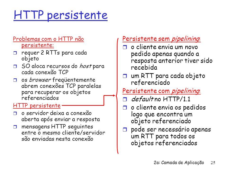 2a: Camada de Aplicação26 Formato de mensagem HTTP: pedido r Dois tipos de mensagem HTTP: pedido, resposta r mensagem de pedido HTTP: m ASCII (formato legível por pessoas) GET /somedir/page.html HTTP/1.0 Host: www.someschool.edu User-agent: Mozilla/4.0 Connection: close Accept-language:fr (carriage return (CR), line feed(LF) adicionais) linha do pedido (comandos GET, POST, HEAD) linhas do cabeçalho Carriage return, line feed indicam fim de mensagem