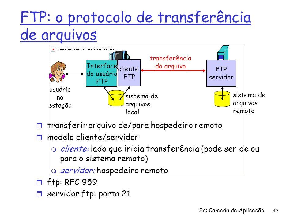 2a: Camada de Aplicação44 FTP: conexões separadas p/ controle, dados r cliente FTP contata servidor FTP na porta 21, especificando o TCP como protocolo de transporte r O cliente obtém autorização através da conexão de controle r O cliente consulta o diretório remoto enviando comandos através da conexão de controle r Quando o servidor recebe um comando para a transferência de um arquivo, ele abre uma conexão de dados TCP para o cliente r Após a transmissão de um arquivo o servidor fecha a conexão r O servidor abre uma segunda conexão TCP para transferir outro arquivo r Conexão de controle: fora da faixa r Servidor FTP mantém o estado: diretório atual, autenticação anterior cliente FTP servidor FTP conexão de controle TCP, porta 21 conexão de dados TCP, porta 20