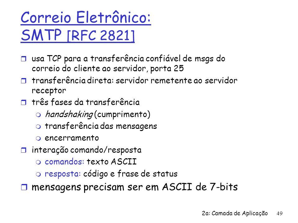 2a: Camada de Aplicação50 Cenário: Alice envia uma msg para Bob 1) Alice usa o UA para compor uma mensagem para bob@someschool.edu 2) O UA de Alice envia a mensagem para o seu servidor de correio; a mensagem é colocada na fila de mensagens 3) O lado cliente do SMTP abre uma conexão TCP com o servidor de correio de Bob 4) O cliente SMTP envia a mensagem de Alice através da conexão TCP 5) O servidor de correio de Bob coloca a mensagem na caixa de entrada de Bob 6) Bob chama o seu UA para ler a mensagem user agent mail server mail server user agent 1 2 3 4 5 6