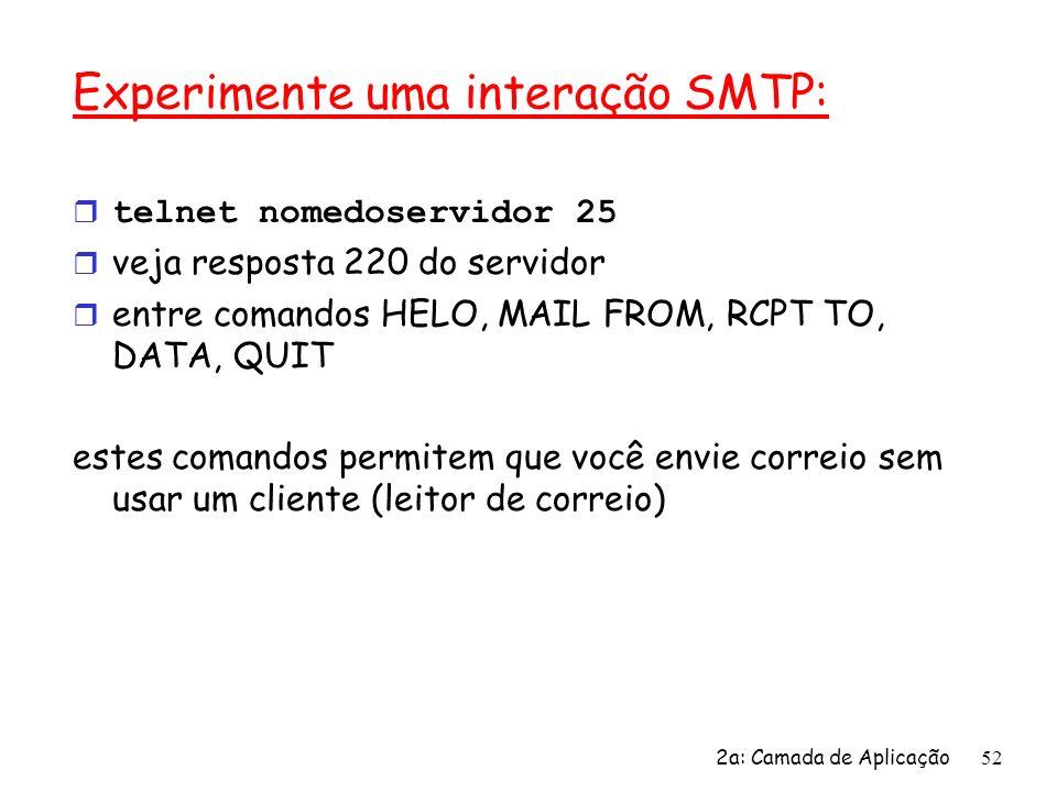 2a: Camada de Aplicação53 SMTP: últimas palavras r SMTP usa conexões persistentes r SMTP requer que a mensagem (cabeçalho e corpo) sejam em ASCII de 7-bits servidor SMTP usa CRLF.CRLF para reconhecer o final da mensagem Comparação com HTTP r HTTP: pull (puxar) r SMTP: push (empurrar) r ambos têm interação comando/resposta, códigos de status em ASCII r HTTP: cada objeto é encapsulado em sua própria mensagem de resposta r SMTP: múltiplos objetos de mensagem enviados numa mensagem de múltiplas partes