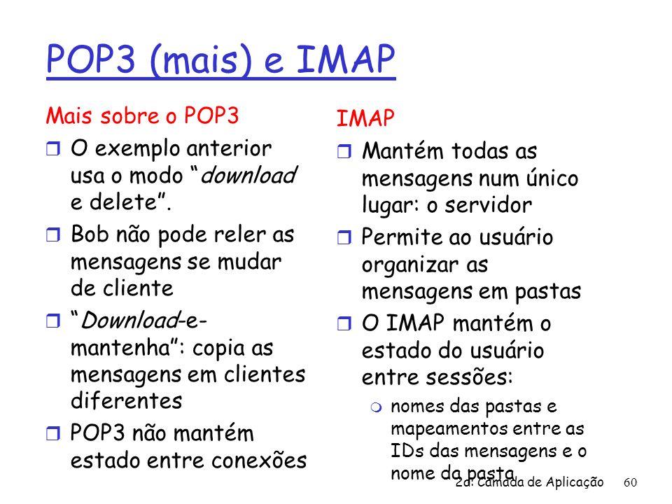 2a: Camada de Aplicação60 POP3 (mais) e IMAP Mais sobre o POP3 r O exemplo anterior usa o modo download e delete. r Bob não pode reler as mensagens se